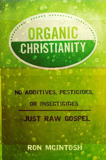 Organic Christianity: No additives, pesticides, or insecticides. . . Just Raw Gospel ebook by Ron McIntosh
