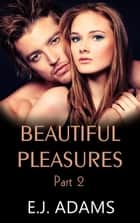 Beautiful Pleasures Part 2 - Beautiful Pleasures Series, #2 ebook by E.J. Adams