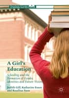 A Girl's Education - Schooling and the Formation of Gender, Identities and Future Visions ebook by Judith Gill, Katharine Esson, Rosalina Yuen