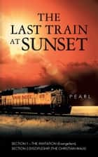 The Last Train at Sunset - Section 1 – the Invitation (Evangelism); Section 2 – Discipleship (The Christian Walk) ebook by PEARL