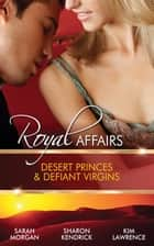 Royal Affairs - Desert Princes & Defiant Virgins - 3 Book Box Set, Volume 1 ebook by Sarah Morgan, Sharon Kendrick, Kim Lawrence