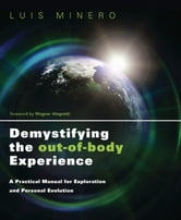 Demystifying the Out-of-Body Experience: A Practical Manual for Exploration and Personal Evolution - A Practical Manual for Exploration and Personal Evolution ebook by Luis Minero