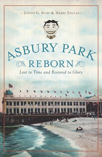 Asbury Park Reborn - Lost to Time and Restored to Glory ebook by Joseph G. Bilby,Harry Ziegler