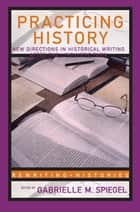 Practicing History ebook by Gabrielle M. Spiegel
