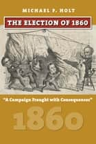 The Election of 1860 - A Campaign Fraught with Consequences ebook by Michael F. Holt