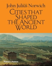 Cities That Shaped the Ancient World ebook by John Julius Norwich
