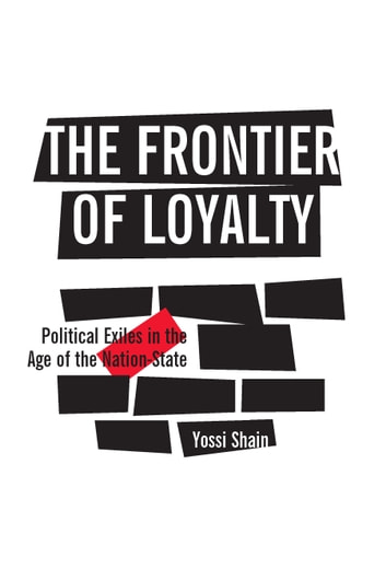 The Frontier of Loyalty - Political Exiles in the Age of the Nation-State ebook by Yossi Shain