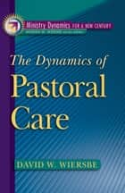 The Dynamics of Pastoral Care (Ministry Dynamics for a New Century) ebook by David W. Wiersbe