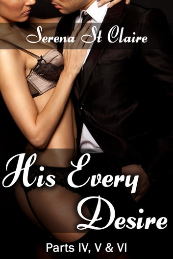 His Every Desire - Part IV, V & VI Dominating Billionaire Erotica Bundle ebook by Serena St Claire