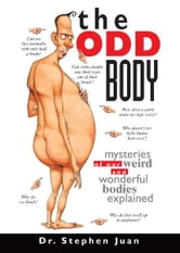 The Odd Body: Mysteries of Our Weird and Wonderful Bodies Explained - Mysteries of Our Weird and Wonderful Bodies Explained ebook by Stephen Juan