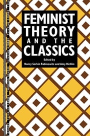Feminist Theory and the Classics ebook by Nancy Sorkin Rabinowitz,Amy Richlin