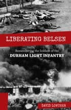 Liberating Belsen - Remembering the Soldiers of the Durham Light Infantry ebook by David Lowther