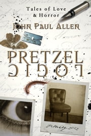 Pretzel Logic: Tales of Love & Horror ebook by John Paul Allen