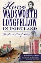 Henry Wadsworth Longfellow in Portland ebook by John William Babin,Allan M. Levinsky,Herb Adams