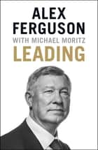 Leading - Business and leadership skills from the iconic football manager ebook by Alex Ferguson