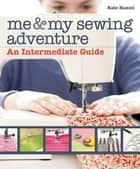 Me & My Sewing Adventure - An Intermediate Guide ebook by Kate Haxell