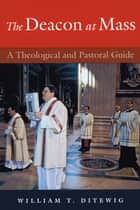 Deacon at Mass, The: A Theological and Pastoral Guide; Second Edition ebook by William T. Ditewig