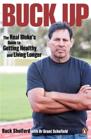 Buck Up: The Real Bloke's Guide to Getting Healthy and Living Longer - The Real Bloke's Guide to Getting Healthy and Living Longer ebook by Buck Shelford