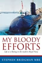 My Bloody Efforts - Life as a Rating in the modern Royal Navy ebook by Stephen Bridgman MBE