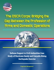 The DSCA Corps: Bridging the Gap Between the Profession of Arms and Domestic Operations - Defense Support to Civil Authorities Case Study of Hurricane Sandy and Cascadia Rising Earthquake Exercise