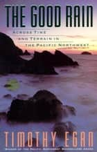 The Good Rain - Across Time & Terrain in the Pacific Northwest ebook by Timothy Egan