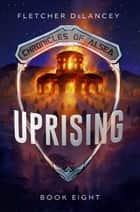 Uprising - Chronicles of Alsea, #8 ebook by Fletcher DeLancey