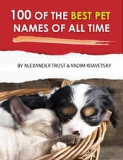 100 of the Best Pet Names of All Time ebook by alex trostanetskiy, vadim kravetsky