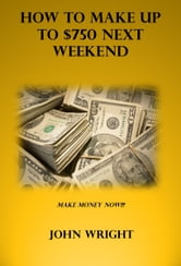 How to Make up to $750 Next Weekend ebook by John Wright