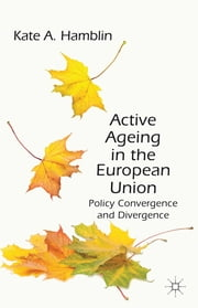 Active Ageing in the European Union - Policy Convergence and Divergence ebook by Dr Kate A. Hamblin
