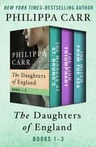 The Daughters of England Books 1–3 - The Miracle at St. Bruno's, The Lion Triumphant, and The Witch from the Sea ebook by Philippa Carr