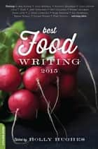 Best Food Writing 2015 ebook by Holly Hughes