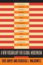 A New Vocabulary for Global Modernism ebook by Eric Hayot,Rebecca L. Walkowitz
