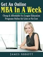 Get An Online MBA In A Week: Cheap & Affordable Ivy League Education Programs Online for Litte or No Cost ebook by James Abbott