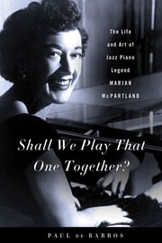 Shall We Play That One Together? - The Life and Art of Jazz Piano Legend Marian McPartland ebook by Paul de Barros