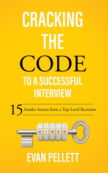Cracking the Code to a Successful Interview - 15 Insider Secrets from a Top-Level Recruiter ebook by Evan Pellett
