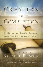 Creation to Completion - A Guide to Life's Journey from The Five Books of Moses ebook by Rabbi Russell Resnik