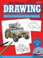 All About Drawing Cool Cars, Fast Planes & Military Machines - Learn how to draw more than 40 high-powered vehicles step by step ebook by