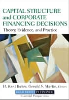 Capital Structure and Corporate Financing Decisions ebook by H. Kent Baker,Gerald S. Martin