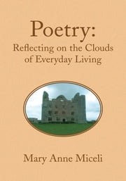 Poetry: Reflecting on the Clouds of Everyday Living ebook by Mary Anne Miceli