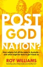 Post-God Nation: How Religion Fell Off The Radar in Australia - and What Might be Done To Get It Back On ebook by Roy Williams