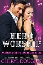 Hero Worship (Music City Moguls #6) ebook by Cheryl Douglas