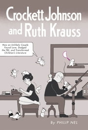 Crockett Johnson and Ruth Krauss - How an Unlikely Couple Found Love, Dodged the FBI, and Transformed Children's Literature ebook by Philip Nel