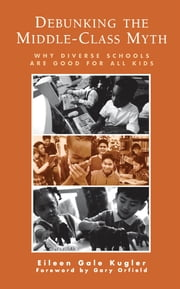 Debunking the Middle-Class Myth - Why Diverse Schools Are Good for All Kids ebook by Eileen Gale Kugler,Gary Orfield