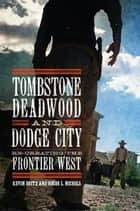 Tombstone, Deadwood, and Dodge City - Re-creating the Frontier West ebook by Kevin Britz, Roger L. Nichols