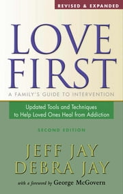 Love First - A Family's Guide to Intervention ebook by Jeff Jay,Debra Jay,George McGovern