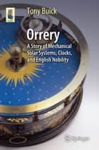 Orrery - A Story of Mechanical Solar Systems, Clocks, and English Nobility ebook by Tony Buick