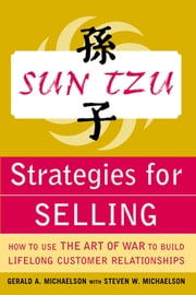 Sun Tzu Strategies for Selling: How to Use The Art of War to Build Lifelong Customer Relationships - How to Use The Art of War to Build Lifelong Customer Relationships ebook by Gerald Michaelson,Steven Michaelson