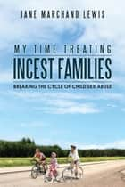 My Time Treating Incest Families - Breaking the Cycle of Child Sex Abuse ebook by Jane Marchand Lewis