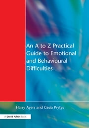An A to Z Practical Guide to Emotional and Behavioural Difficulties ebook by Harry Ayers,Cesia Prytys