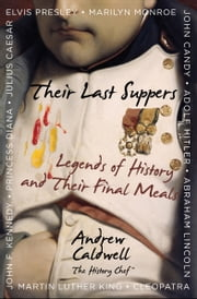 Their Last Suppers - Legends of History and Their Final Meals ebook by Andrew Caldwell